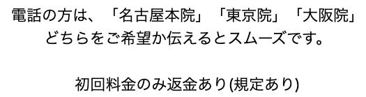 電話の方は、「名古屋本院」「東京院」「大阪院」 どちらをご希望か伝えるとスムーズです。   初回料金のみ返金あり(規定あり)